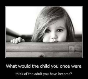 what would the child you once were think of the adult you have become